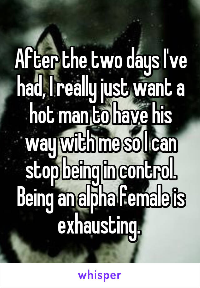 After the two days I've had, I really just want a hot man to have his way with me so I can stop being in control. Being an alpha female is exhausting.