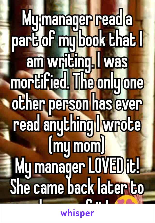 My manager read a part of my book that I am writing. I was mortified. The only one other person has ever read anything I wrote (my mom) My manager LOVED it! She came back later to read more of it! 😍