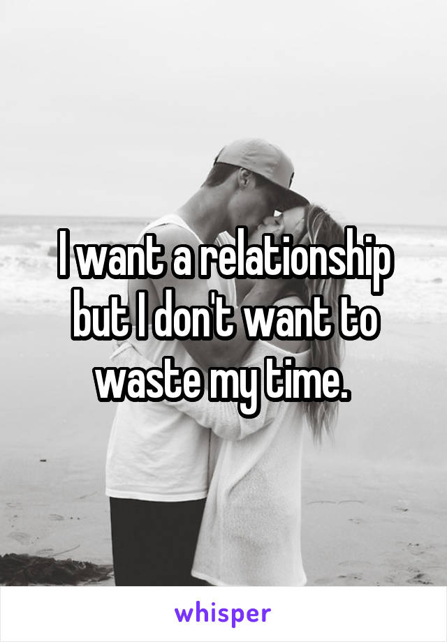 I want a relationship but I don't want to waste my time.