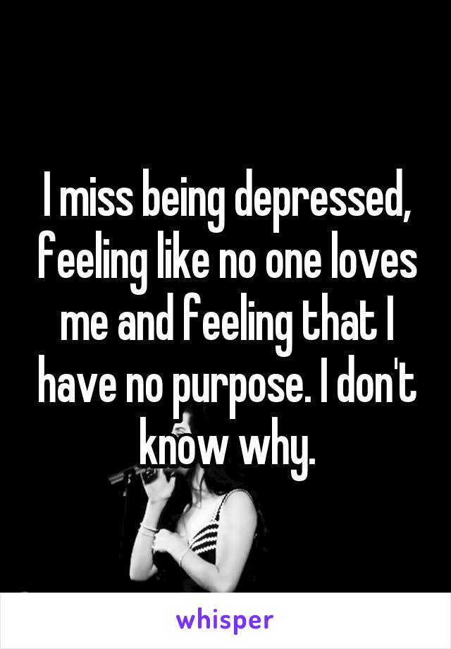 I miss being depressed, feeling like no one loves me and feeling that I have no purpose. I don't know why.