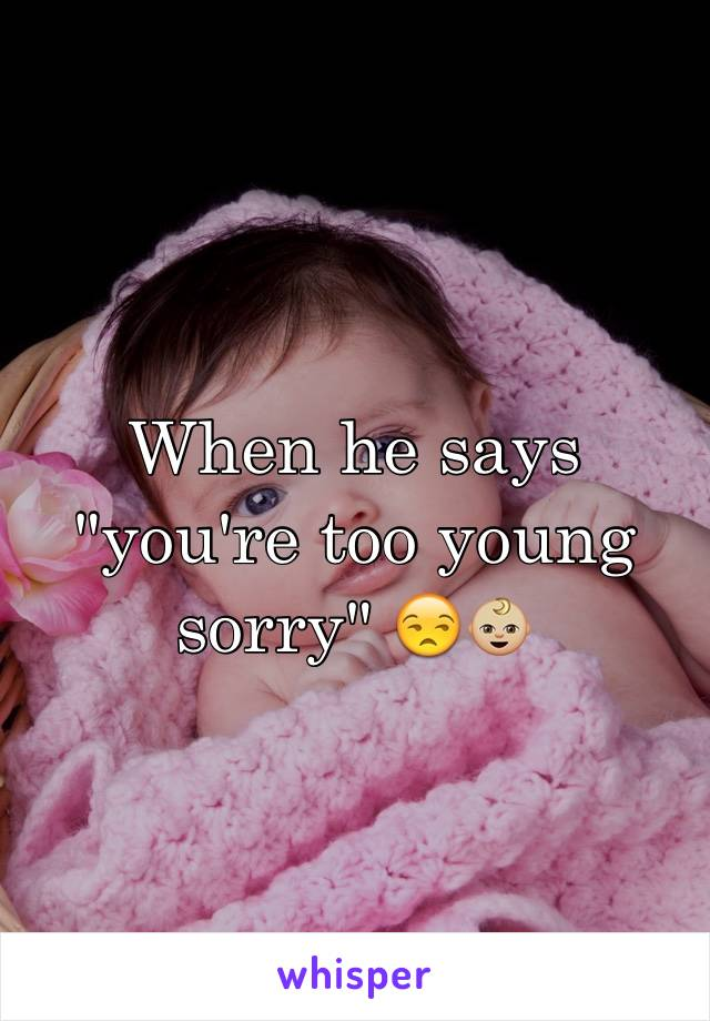 """When he says """"you're too young sorry"""" 😒👶🏼"""