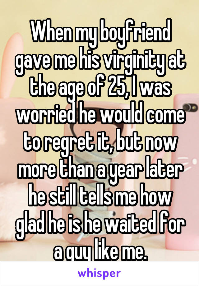 When my boyfriend gave me his virginity at the age of 25, I was worried he would come to regret it, but now more than a year later he still tells me how glad he is he waited for a guy like me.