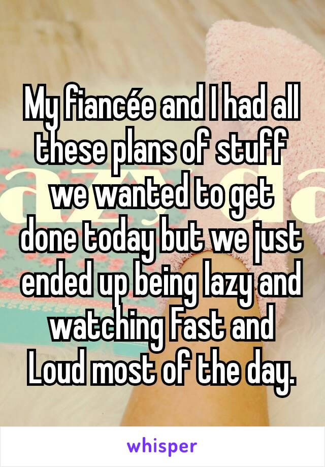 My fiancée and I had all these plans of stuff we wanted to get done today but we just ended up being lazy and watching Fast and Loud most of the day.