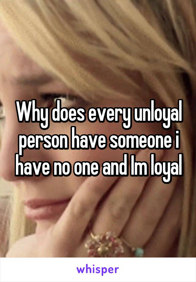 Why does every unloyal person have someone i have no one and Im loyal