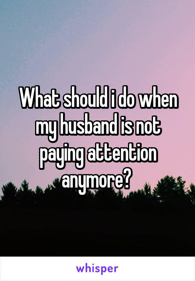 What should i do when my husband is not paying attention anymore?