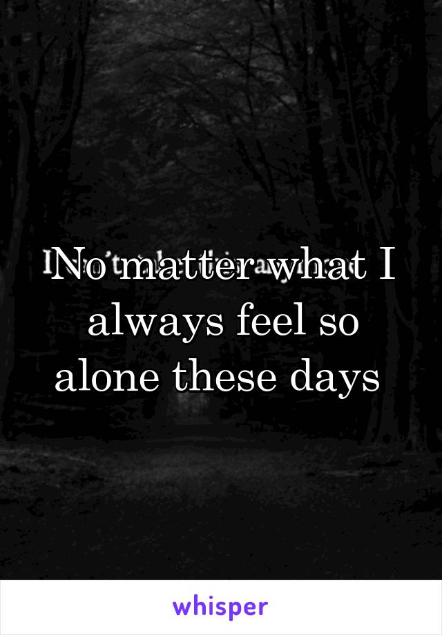 No matter what I always feel so alone these days