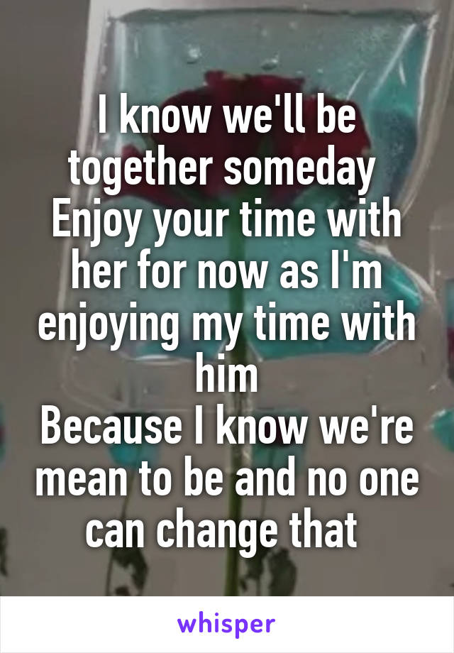 I know we'll be together someday  Enjoy your time with her for now as I'm enjoying my time with him Because I know we're mean to be and no one can change that