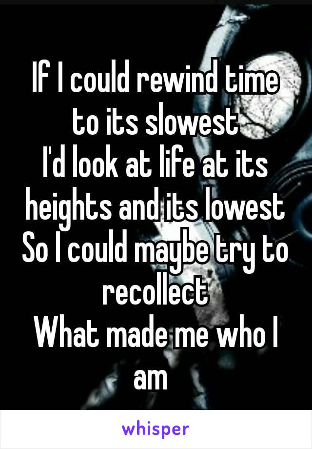 If I could rewind time to its slowest I'd look at life at its heights and its lowest So I could maybe try to recollect What made me who I am