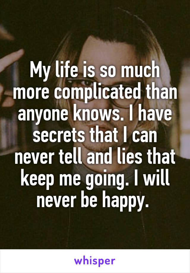 My life is so much more complicated than anyone knows. I have secrets that I can never tell and lies that keep me going. I will never be happy.