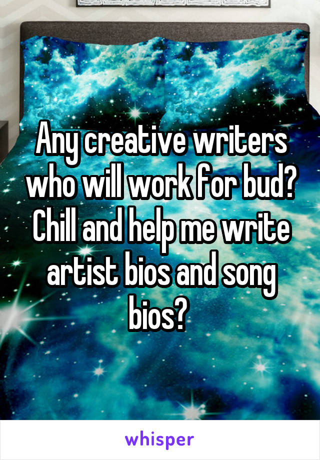 Any creative writers who will work for bud? Chill and help me write artist bios and song bios?