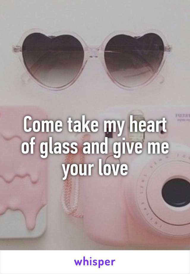 Come take my heart of glass and give me your love
