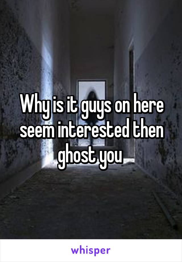 Why is it guys on here seem interested then ghost you