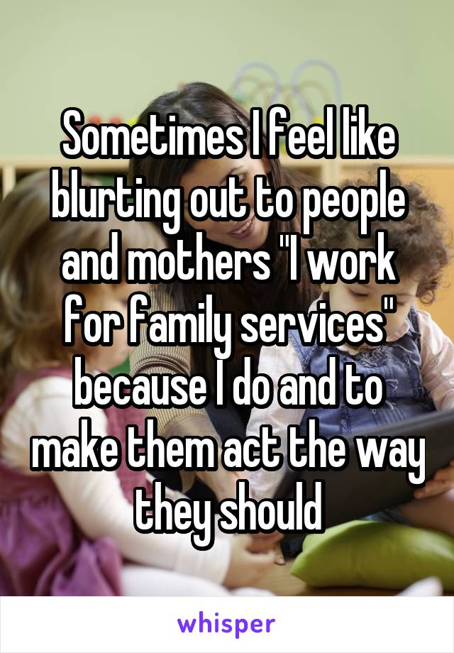 "Sometimes I feel like blurting out to people and mothers ""I work for family services"" because I do and to make them act the way they should"
