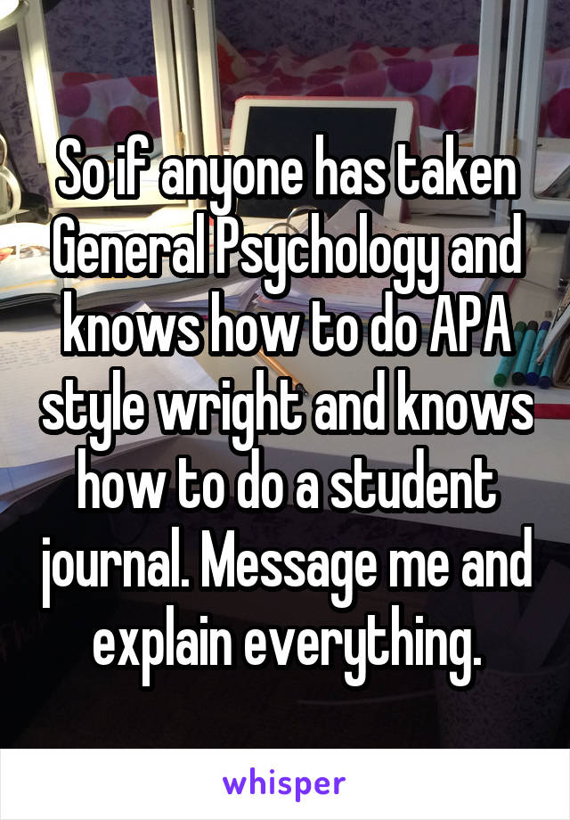 So if anyone has taken General Psychology and knows how to do APA style wright and knows how to do a student journal. Message me and explain everything.