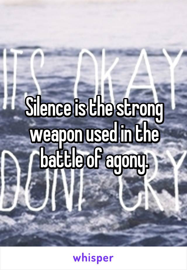 Silence is the strong weapon used in the battle of agony.
