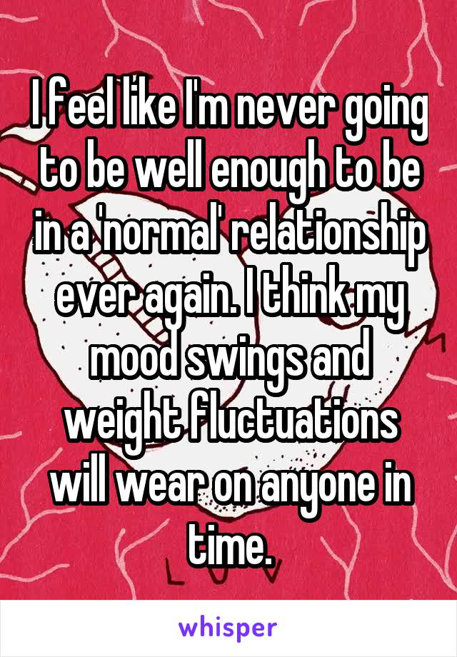 I feel like I'm never going to be well enough to be in a 'normal' relationship ever again. I think my mood swings and weight fluctuations will wear on anyone in time.