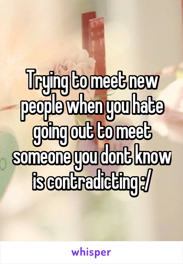 Trying to meet new people when you hate going out to meet someone you dont know is contradicting :/