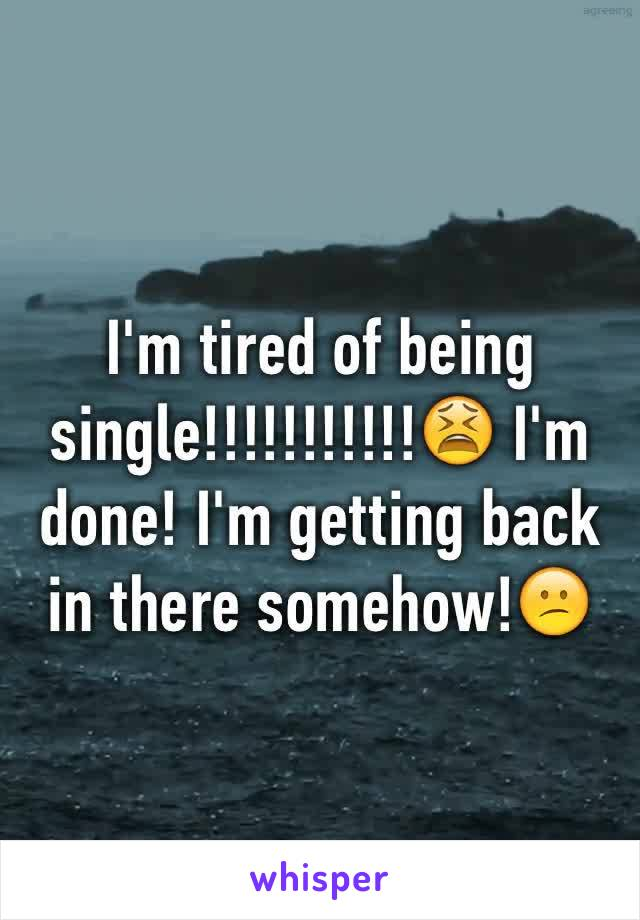 I'm tired of being single!!!!!!!!!!!😫 I'm done! I'm getting back in there somehow!😕