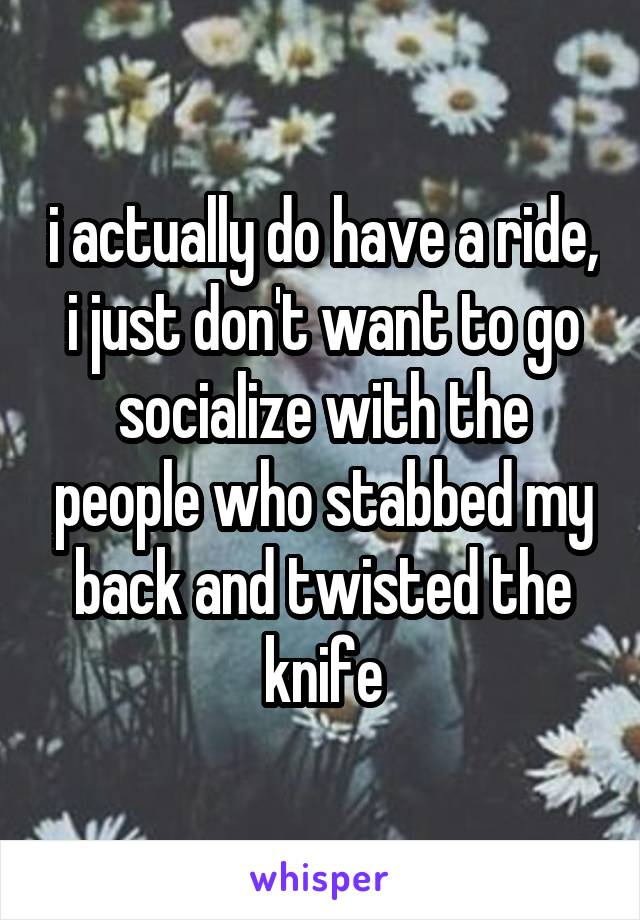 i actually do have a ride, i just don't want to go socialize with the people who stabbed my back and twisted the knife