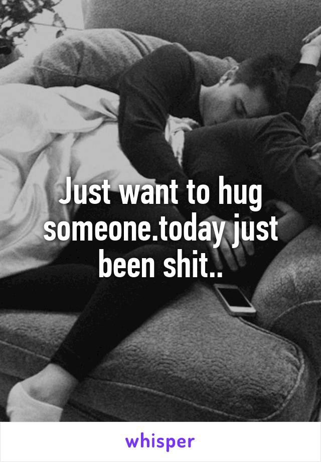 Just want to hug someone.today just been shit..