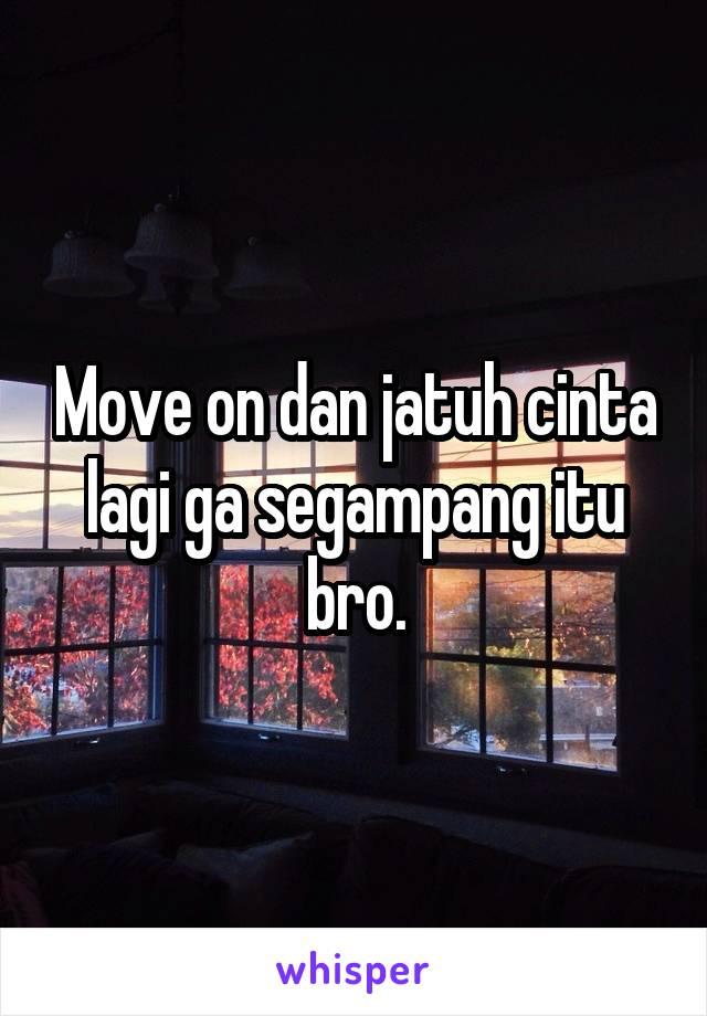Move on dan jatuh cinta lagi ga segampang itu bro.