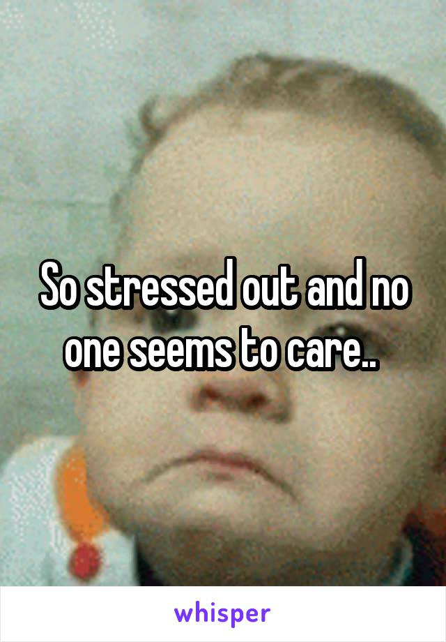 So stressed out and no one seems to care..