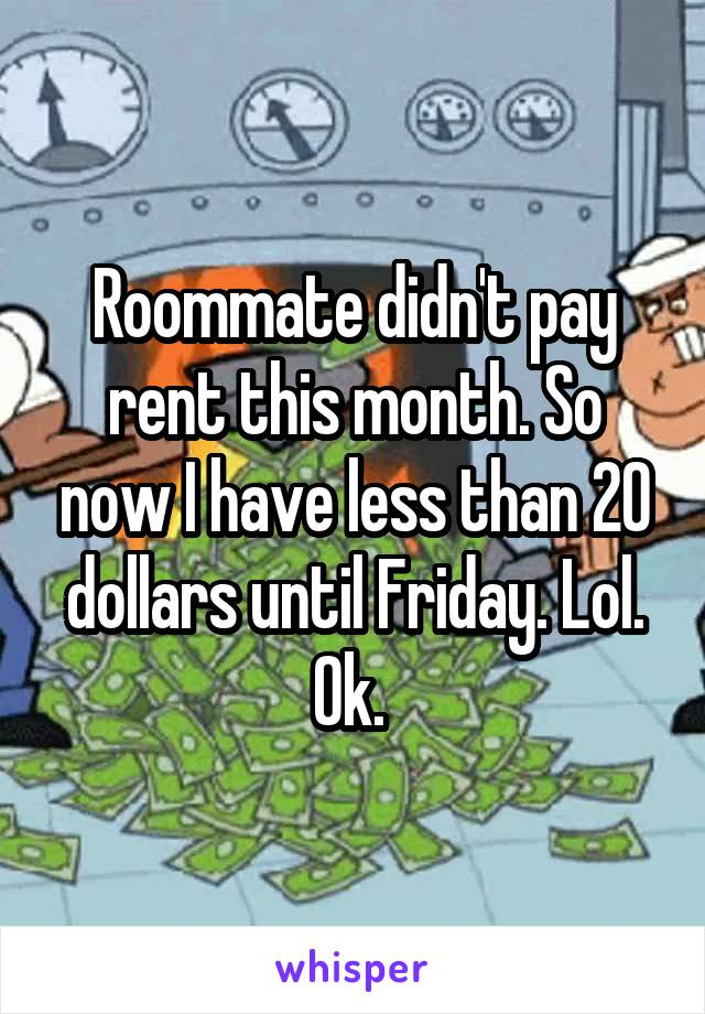 Roommate didn't pay rent this month. So now I have less than 20 dollars until Friday. Lol. Ok.