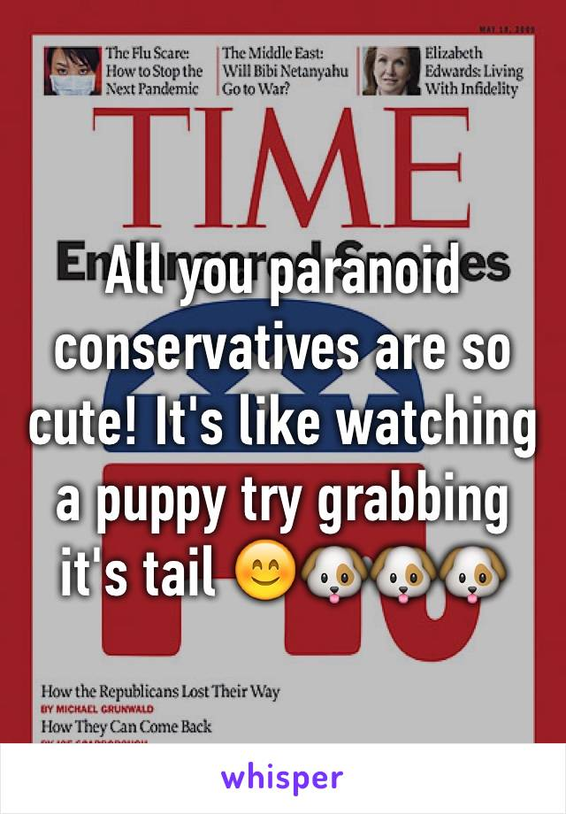 All you paranoid conservatives are so cute! It's like watching a puppy try grabbing it's tail 😊🐶🐶🐶