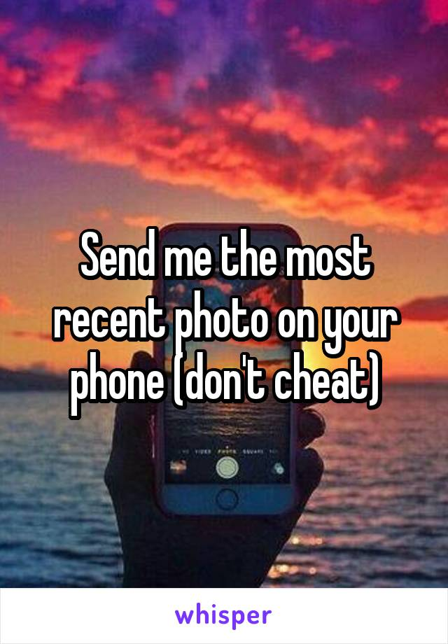 Send me the most recent photo on your phone (don't cheat)