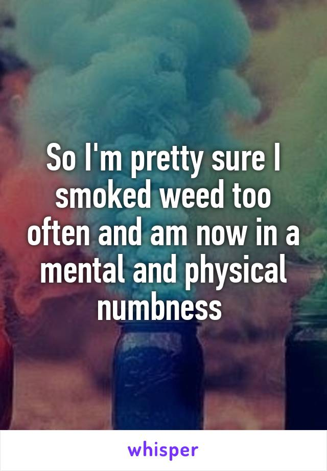 So I'm pretty sure I smoked weed too often and am now in a mental and physical numbness