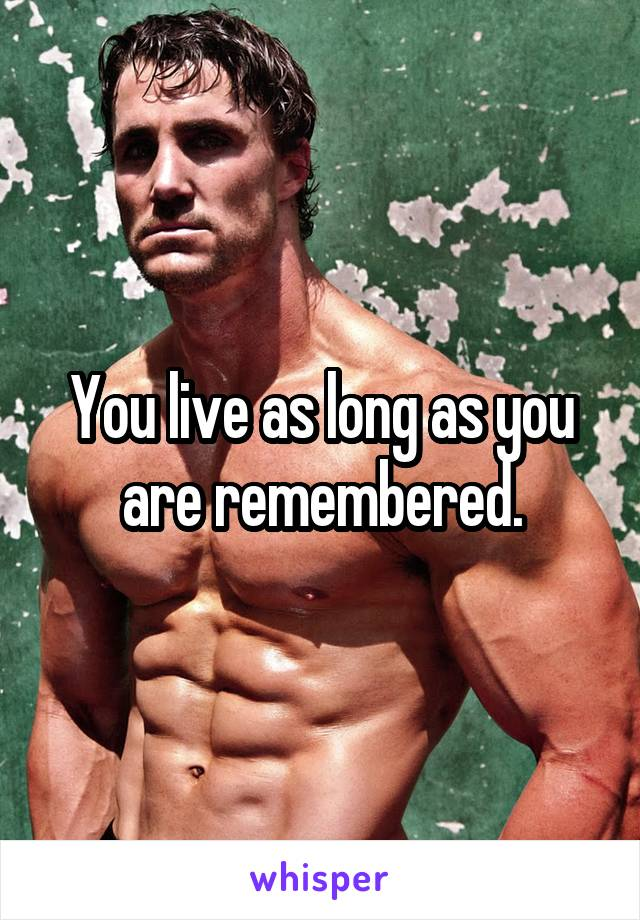 You live as long as you are remembered.