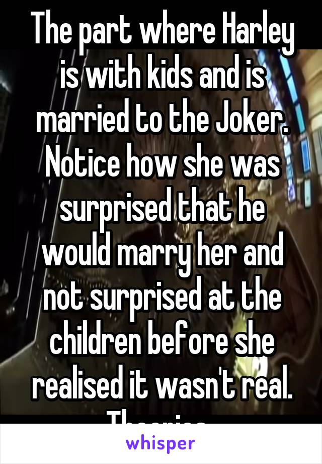 The part where Harley is with kids and is married to the Joker. Notice how she was surprised that he would marry her and not surprised at the children before she realised it wasn't real. Theories.