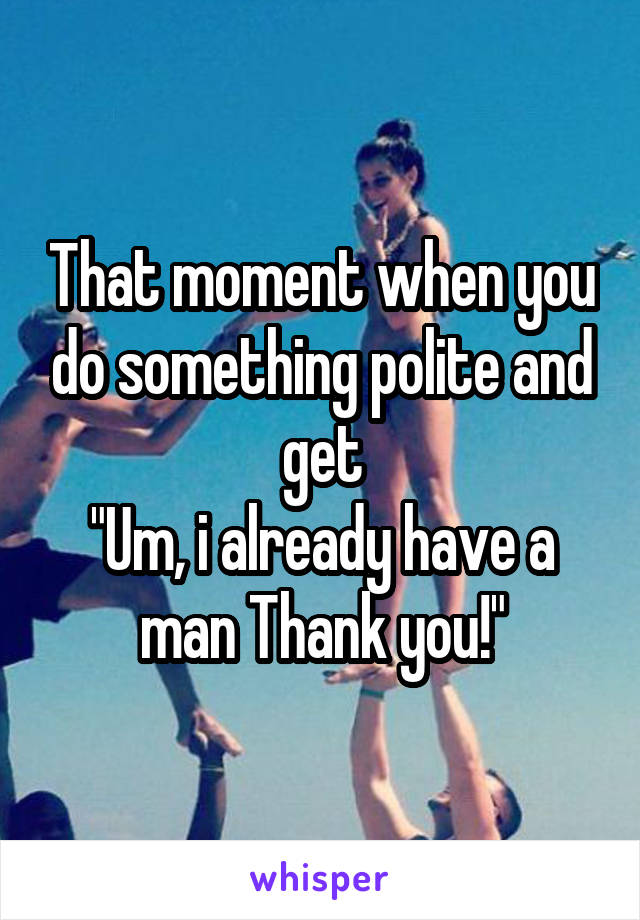 "That moment when you do something polite and get ""Um, i already have a man Thank you!"""