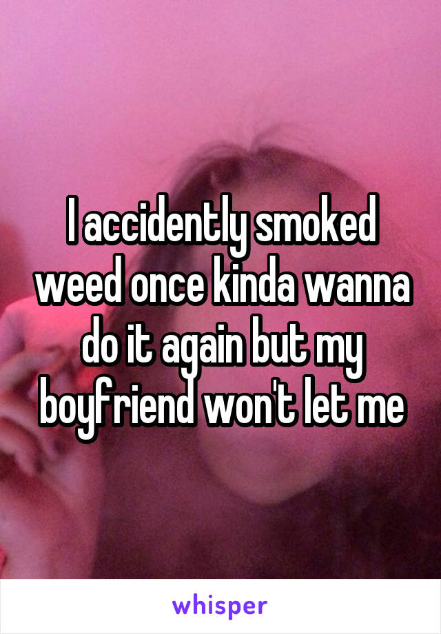 I accidently smoked weed once kinda wanna do it again but my boyfriend won't let me