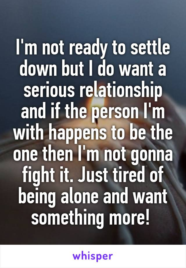 I'm not ready to settle down but I do want a serious relationship and if the person I'm with happens to be the one then I'm not gonna fight it. Just tired of being alone and want something more!