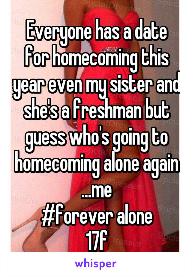 Everyone has a date for homecoming this year even my sister and she's a freshman but guess who's going to homecoming alone again ...me  #forever alone  17f