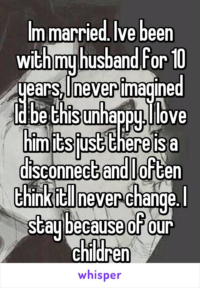 Im married. Ive been with my husband for 10 years, I never imagined Id be this unhappy. I love him its just there is a disconnect and I often think itll never change. I stay because of our children