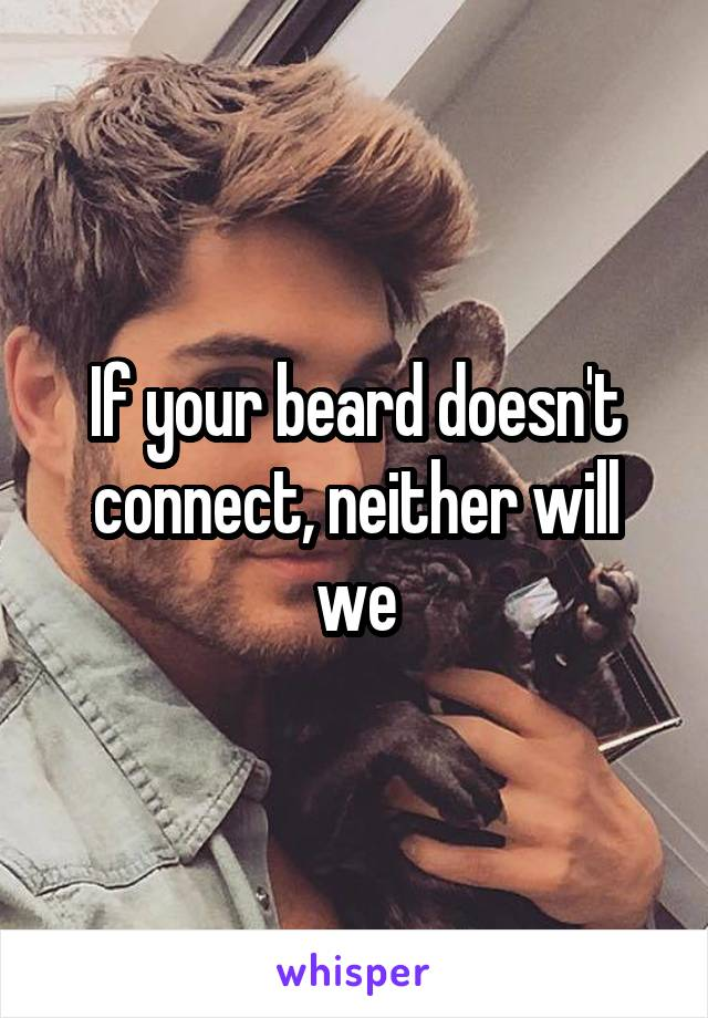 If your beard doesn't connect, neither will we