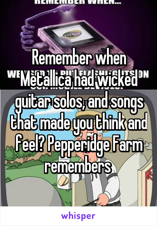 Remember when Metallica had wicked guitar solos, and songs that made you think and feel? Pepperidge Farm remembers