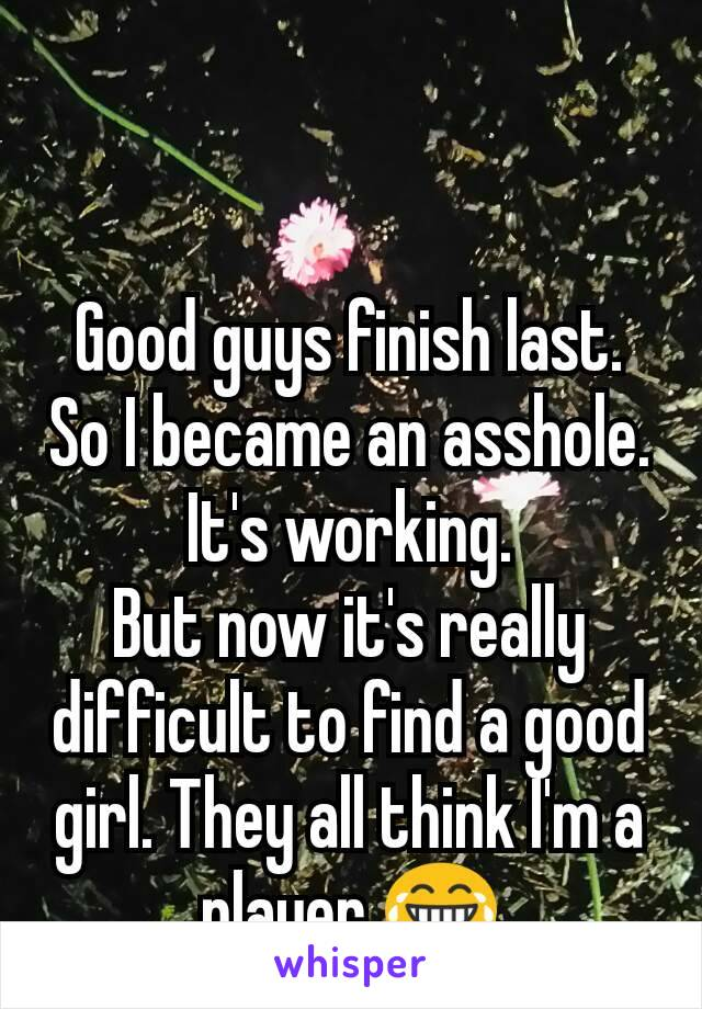 Good guys finish last. So I became an asshole. It's working. But now it's really difficult to find a good girl. They all think I'm a player 😂
