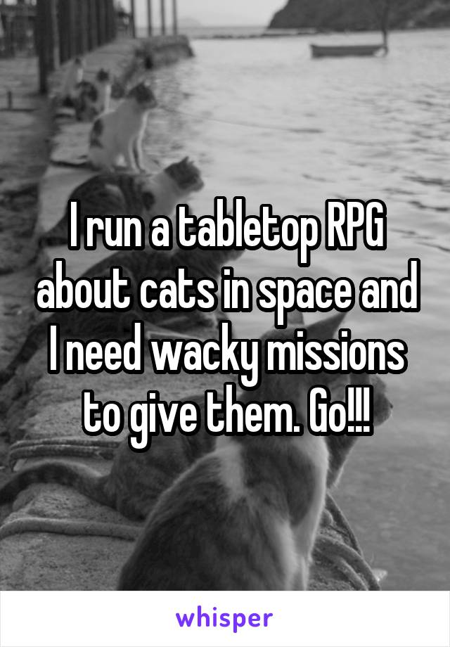 I run a tabletop RPG about cats in space and I need wacky missions to give them. Go!!!