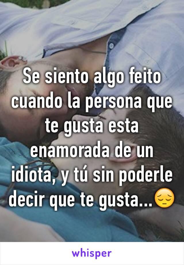 Se siento algo feito cuando la persona que te gusta esta enamorada de un idiota, y tú sin poderle decir que te gusta...😔