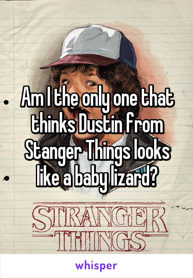 Am I the only one that thinks Dustin from Stanger Things looks like a baby lizard?