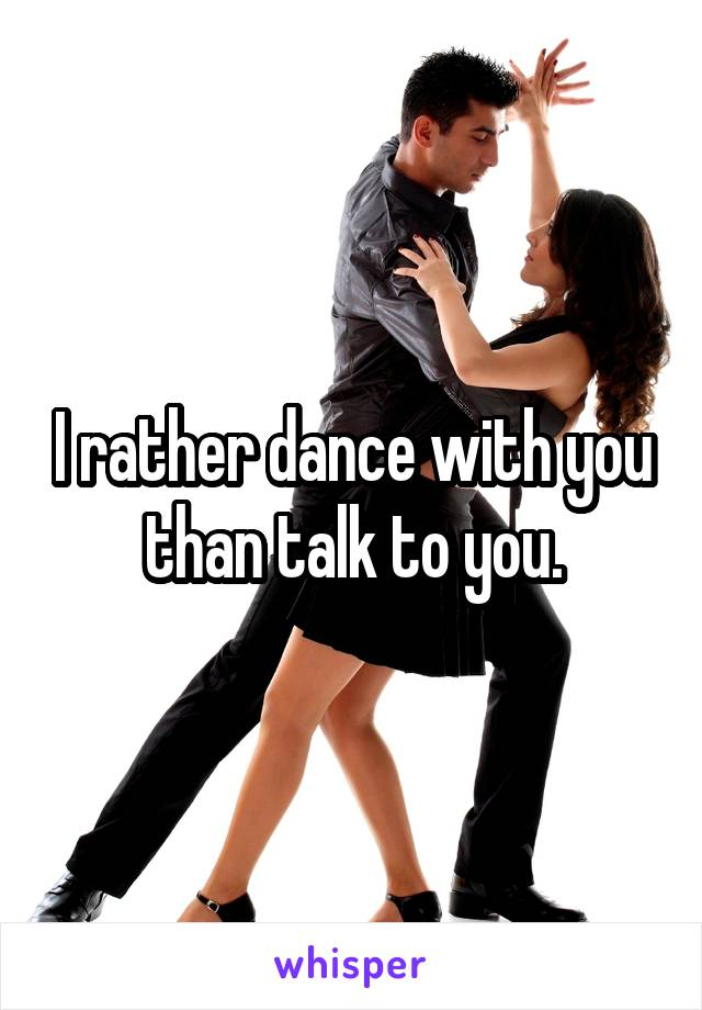 I rather dance with you than talk to you.
