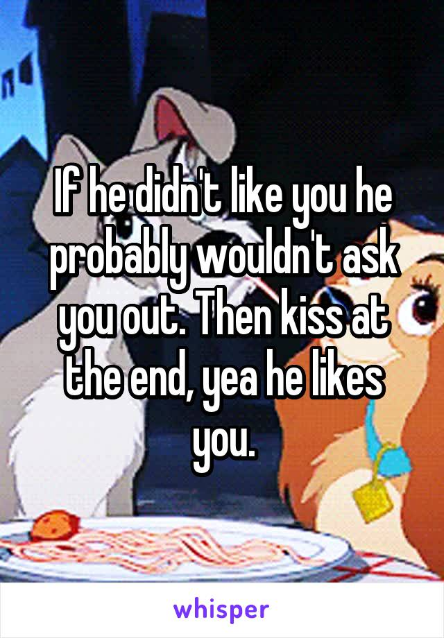 If he didn't like you he probably wouldn't ask you out. Then kiss at the end, yea he likes you.