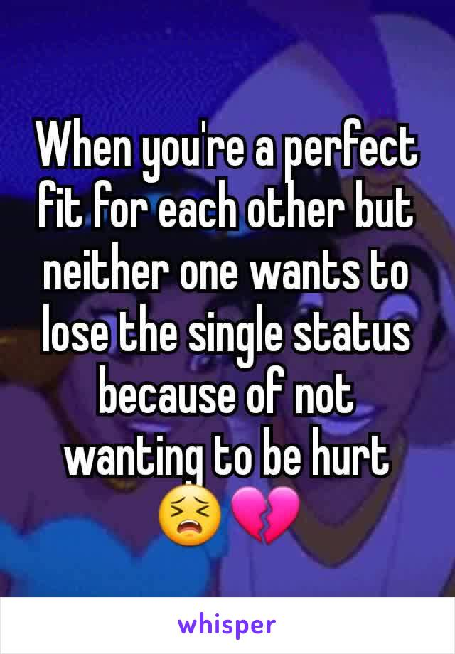 When you're a perfect fit for each other but neither one wants to lose the single status because of not wanting to be hurt 😣💔
