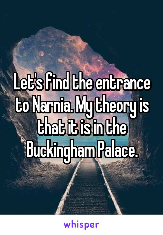 Let's find the entrance to Narnia. My theory is that it is in the Buckingham Palace.
