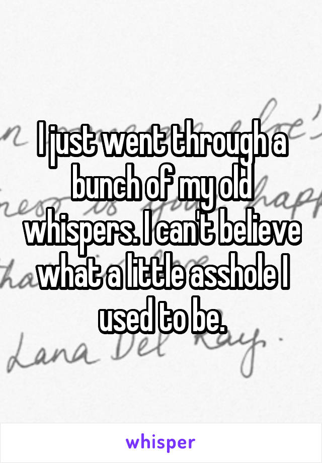 I just went through a bunch of my old whispers. I can't believe what a little asshole I used to be.