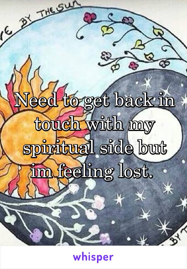 Need to get back in touch with my spiritual side but im feeling lost.