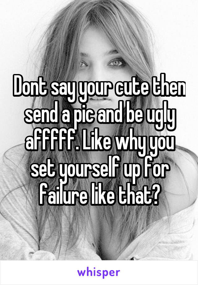 Dont say your cute then send a pic and be ugly afffff. Like why you set yourself up for failure like that?